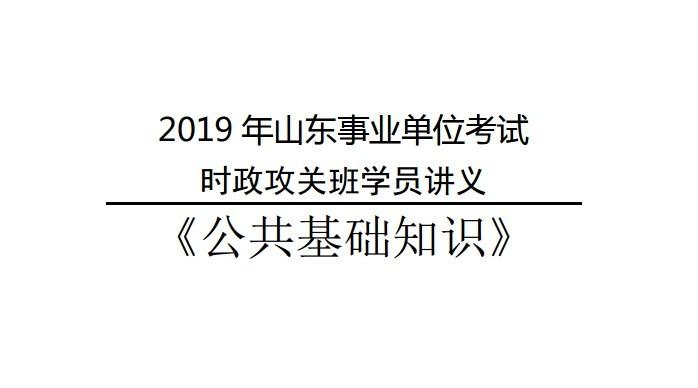2019年山东事业单位考试时政攻关班学员讲义《公共基础知识》