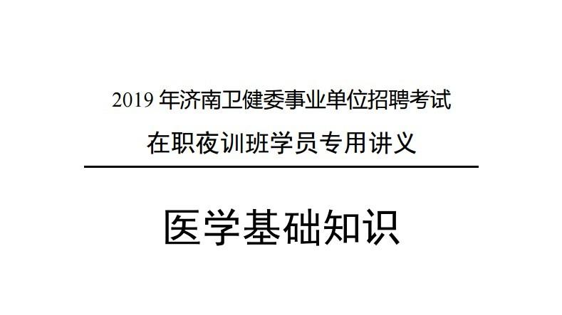 2019年山东济南卫健委事业单位招聘考试在职成医班讲义-医学基础知识